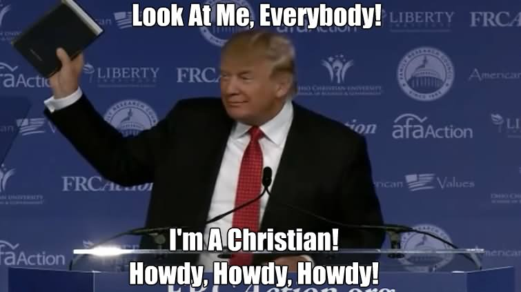 Donald Trump Funny Memes Look At Me Everybody I Am Christian Howdy Howdy Howdy