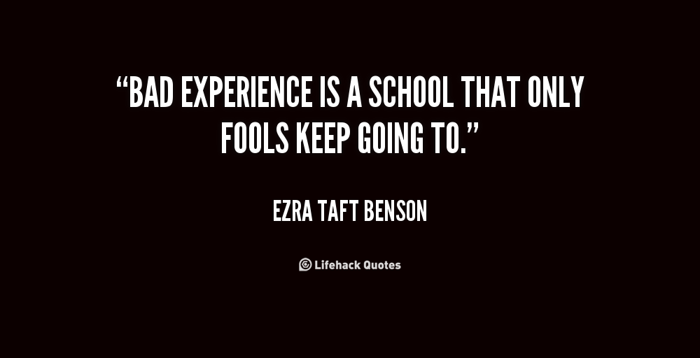 Experience Quotes bad experience is a school that only fools keeps going to