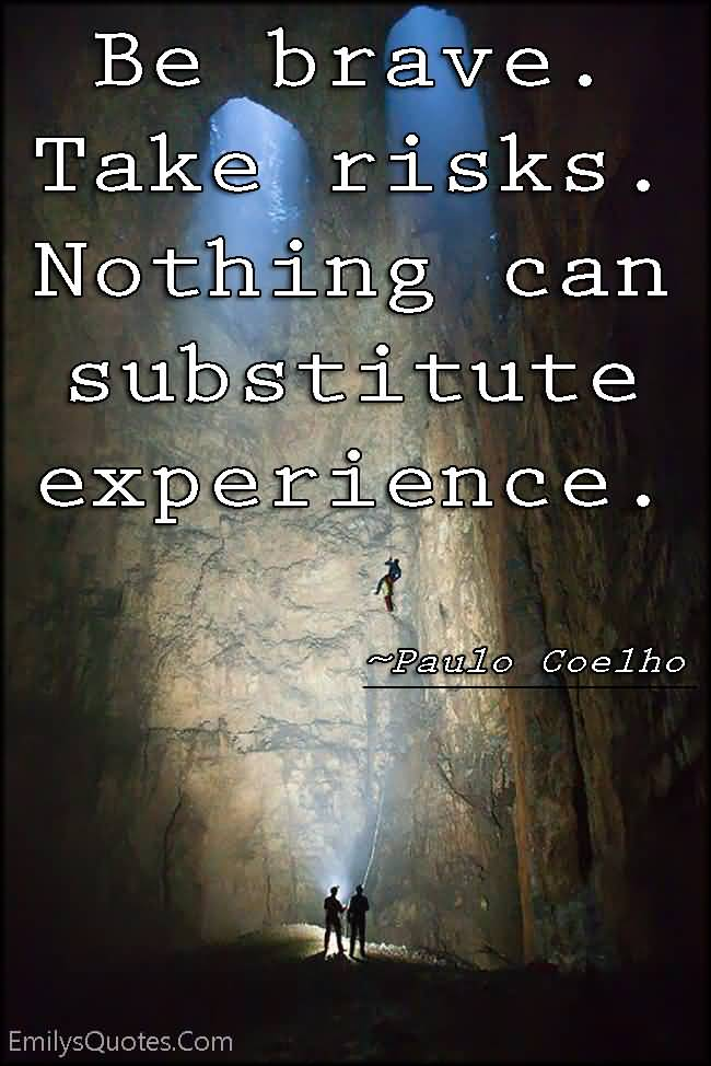 Experience Quotes be brave take risks nothing can substitute experience