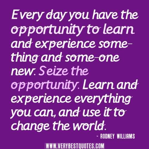 Experience Quotes every day you have the opportunity to learn and experience some thing and some one new