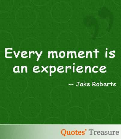 Experience Quotes every moment is an experience
