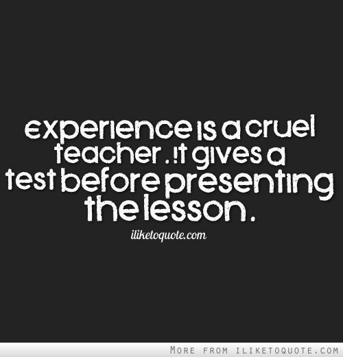 Experience Quotes experience is a cruel teacher it gives a test before presenting the lesson