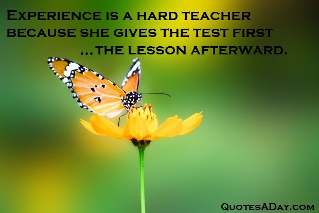 Experience Quotes experience is a hard teacher because she gives the test first the