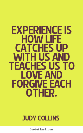 Experience Quotes experience is how life catches up with us and teacher us to love and forgive each other