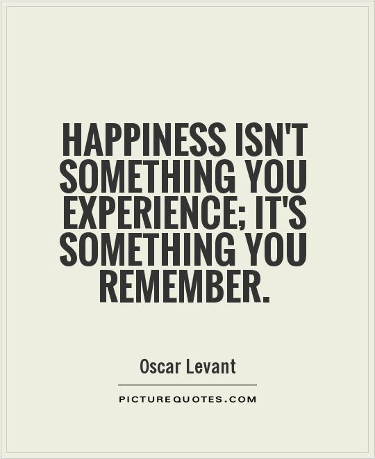 Experience Quotes happiness isn't something you experience it's something