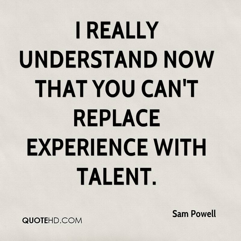 Experience Quotes i really understand now that you can't replace experience with talent