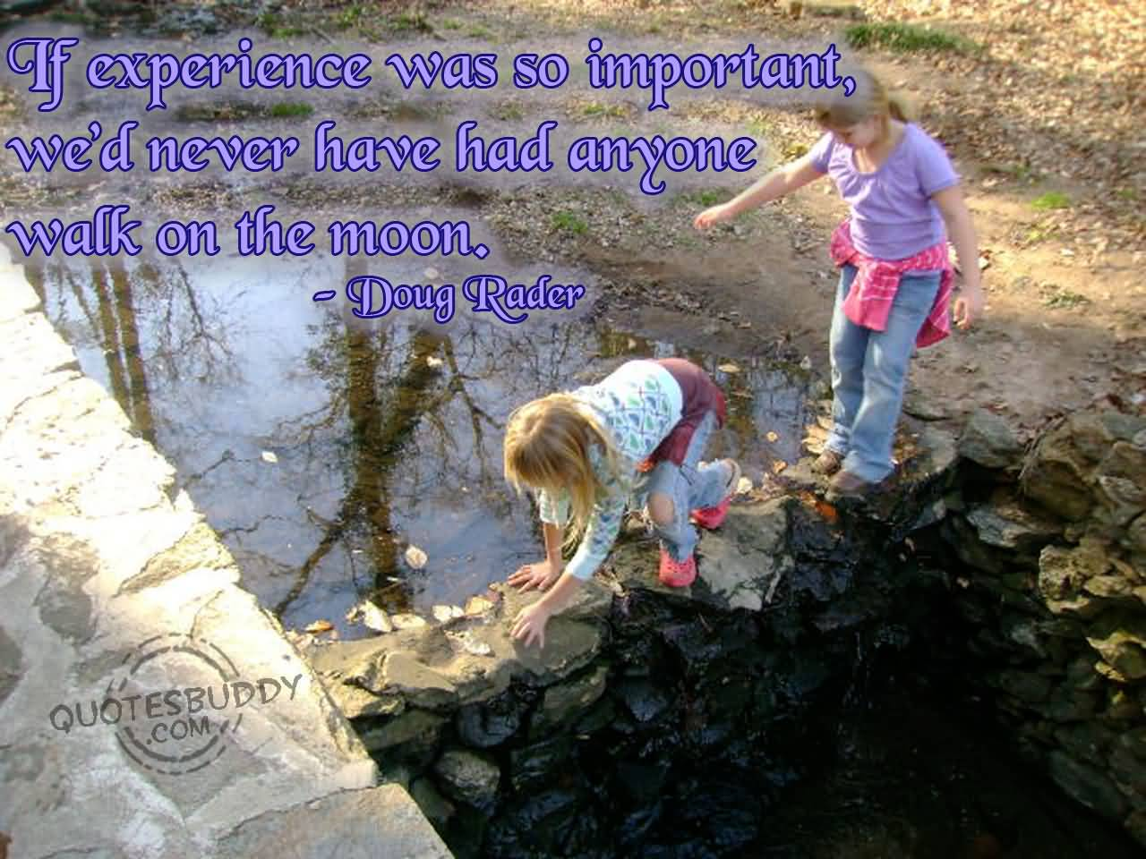 Experience Quotes if experience was so important we'd never have had anyone walk on the moon