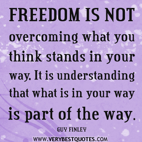 Freedom sayings freedom is not overcoming what you think stands in your way it is understanding that what is in