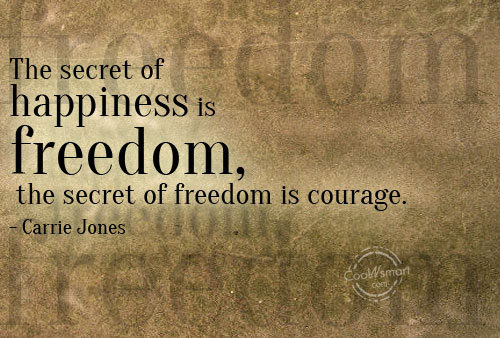 Freedom sayings the secret of happiness is freedom the secret of freedom is courage.