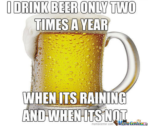 Funny Beer Memes I Drink Beer Only Two Times A Year When Its Raining And When Its Not Photos