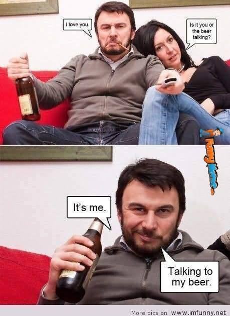 Funny Beer Memes I Love You Is It You Or The Beer Talking It's Me Photos