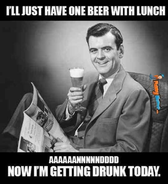 Funny Beer Memes I'll Just Have One Beer With Lunch Now I'm Getting Drunk Today Images