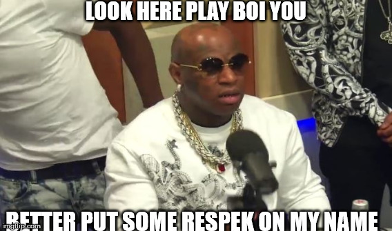 Funny Birdman Memes Look Here Play Boi You Better Put Some Respek Image