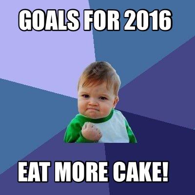 Goals For 2016 Eat more Cake Meme Image