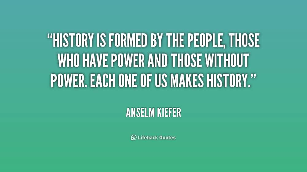 History Quotes History Is Formed By The People Those Who Have Power And Those Without