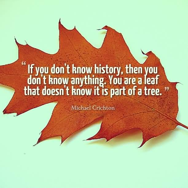 History Quotes If You Don't Know History Then You Don't Know Anything You Are A Leaf That Does't Know It Is Part Of A Tree