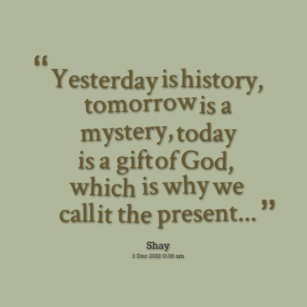 History Quotes Yesterday Is History Tomorrow Is A Mystery Today Is A Giftof God Which Is Why We Callit The Present