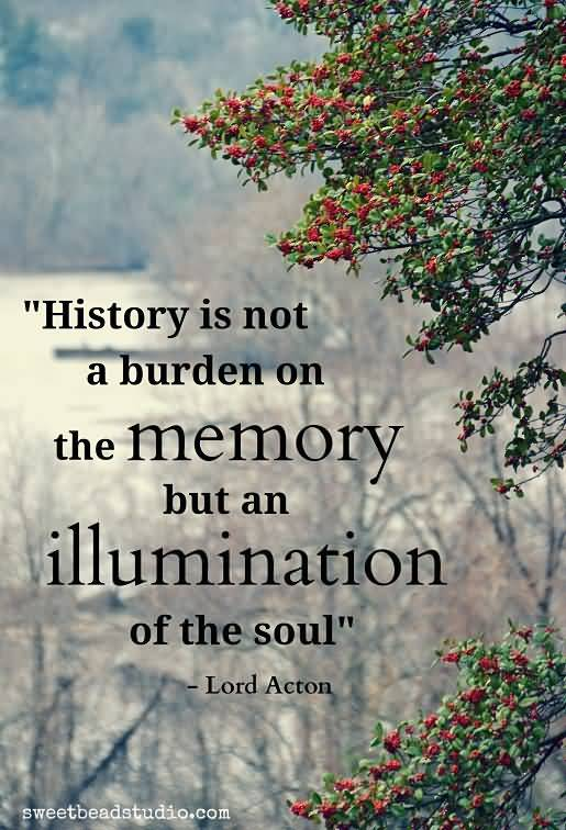 History Saying History Is Not A Burden On the Memory But An Illumination Of The Soul
