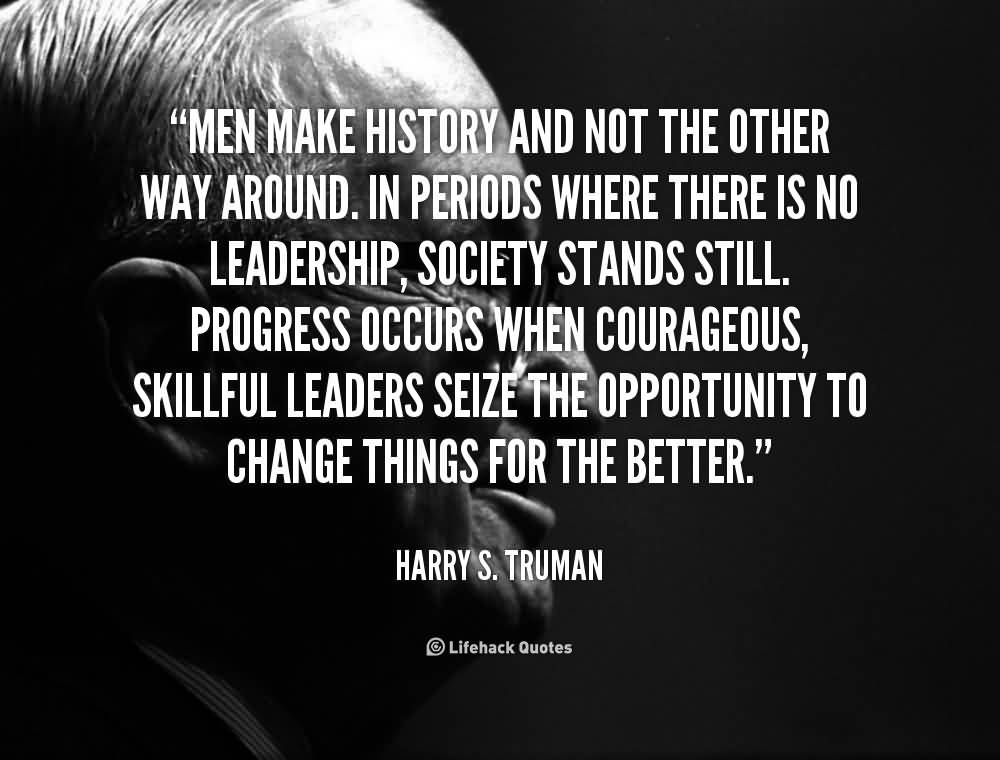 History Saying Men Make History And Not The Other Way Around In Periods Where There Is No Leadership Society Stands Still