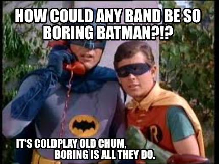 How Could Any Band Be So Boring Batman Memes
