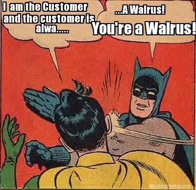 I Am The Customer And The Customer Is Alwa Batman Meme Photo