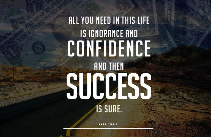I Need You Quotes All you need in this life is ignorance and confidence, and then success is sure. Mark Twain