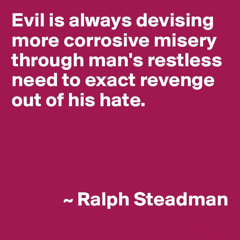 I Need You Quotes Evil is always devising more corrosive misery through man's restless need to exact revenge out of his hate. Ralph Steadman