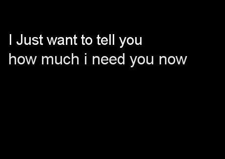 I Need You Quotes I just want to tell you how much i need you now