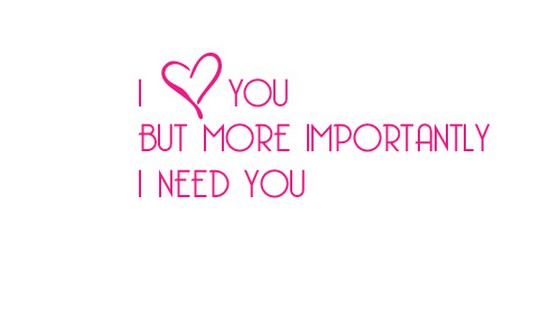 I Need You Quotes I love you but more importantly i need you
