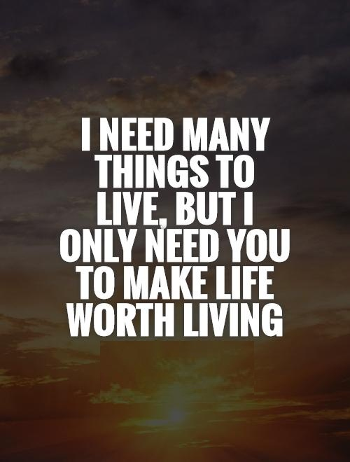 I Need You Quotes I need many things to live but i only need you to make life worth living