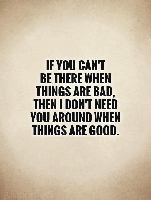 I Need You Quotes If you cant be there when things are bad then i dont need you around when things are good
