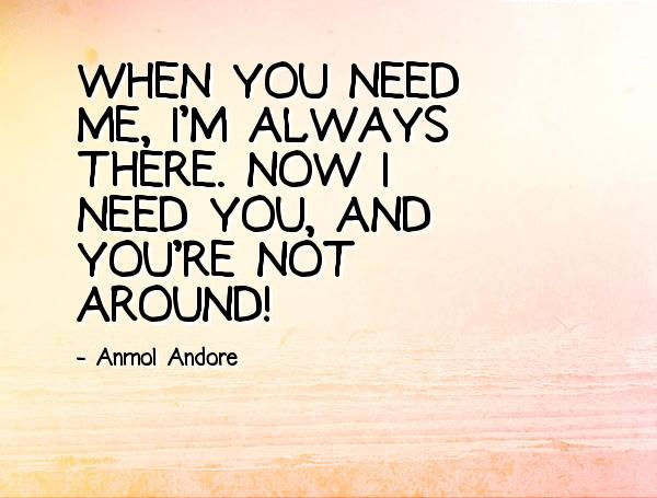 I Need You Quotes When you need me i'm always there now i need you and you're not around Anmol Andore