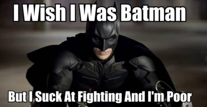I Wish I Was Batman But I Suck At Fighting And I'm Poor Batman Memes
