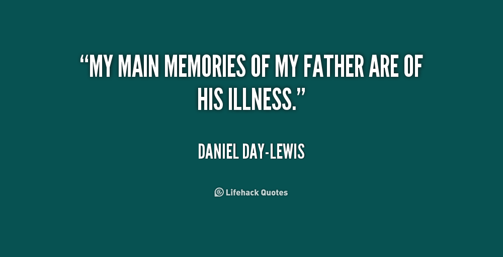 Illness Quotes My main memories of my father are of his illness. Daniel Day Lewis