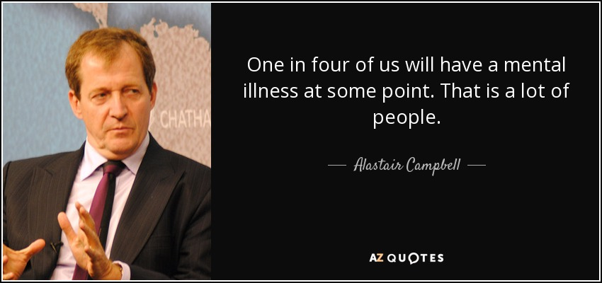 Illness Quotes One in four of us will have a mental illness at some point. That is a lot of people. Alastair Campbell