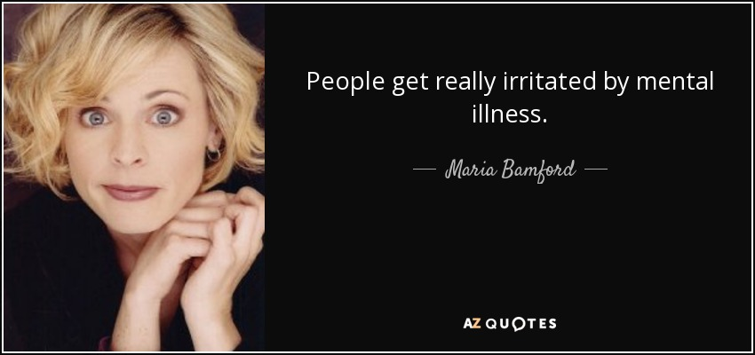 Illness Quotes People get really irritated by mental illness. Maria Bamford