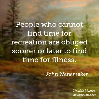 Illness Quotes People who cannot find time for recreation are obliged sooner or later to find time for illness. John Wanamaker