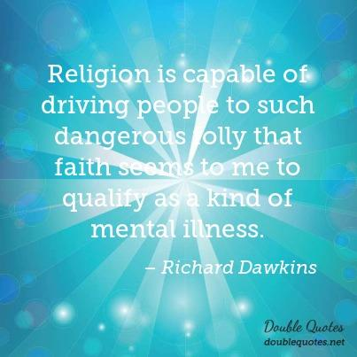 Illness Quotes Religion is capable of driving people to such dangerous folly that faith seems to me to qualify as a kind of mental illness. Richard Dawkins