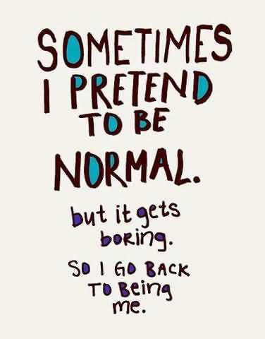 Illness Quotes Sometimes i pretend to be normal but it gets boring