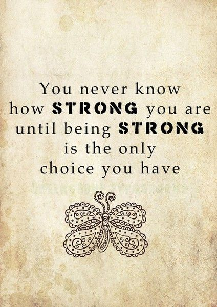Illness Quotes You never know how strong you are until being strong is the only choice you have