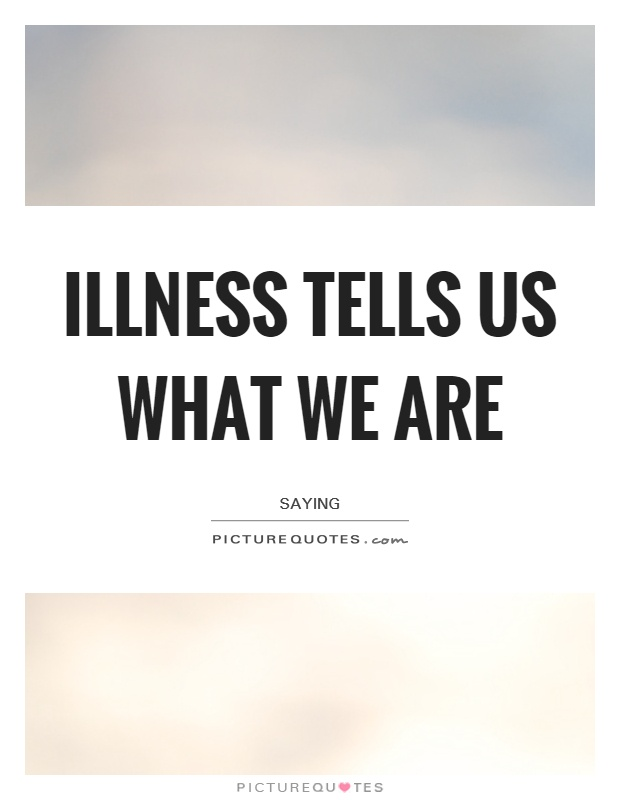 Illness Sayings Illness tells us what we are   Saying
