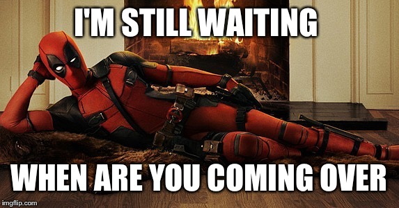 I'm Still Waiting When Are You Coming Over Deadpool Meme