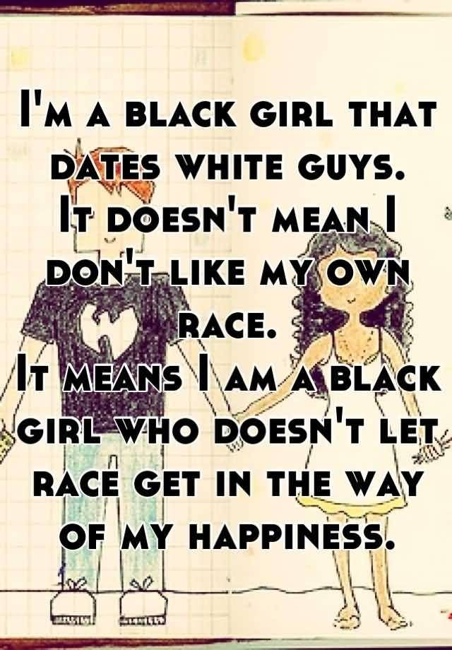 Interracial Love Quotes I'm a black girl that dates white guys it doesn't mean i don't like my own race