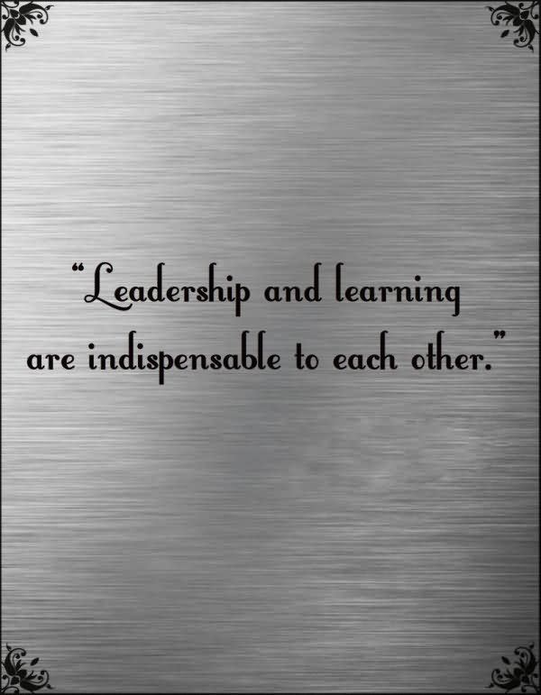 Leadership Quotes Leadership And Learning Are Indispensable To Each Other