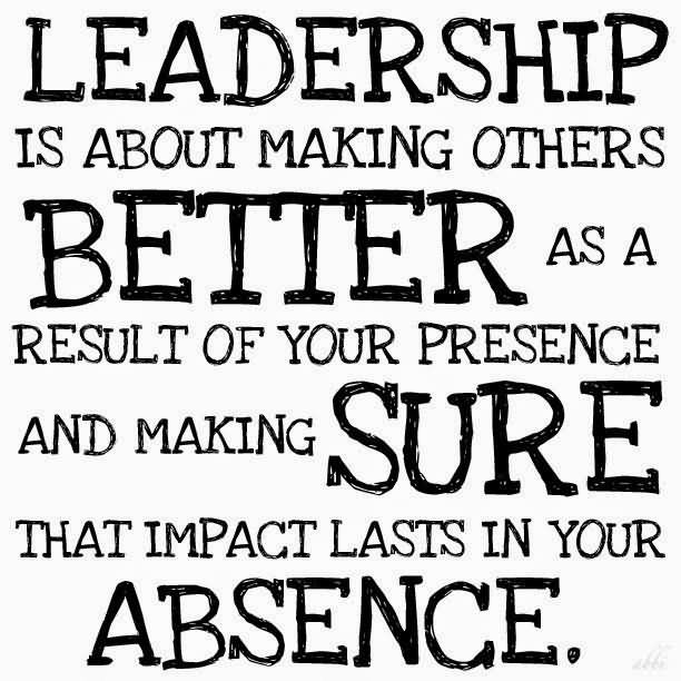 Leadership Quotes Leadership Is About Making Others Better As A Result Of Your Presence And Making Sure