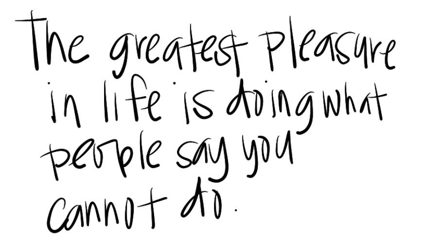 Leadership Quotes The Greatest Pleasure In Life Is Doing What People Say You Cannot Do