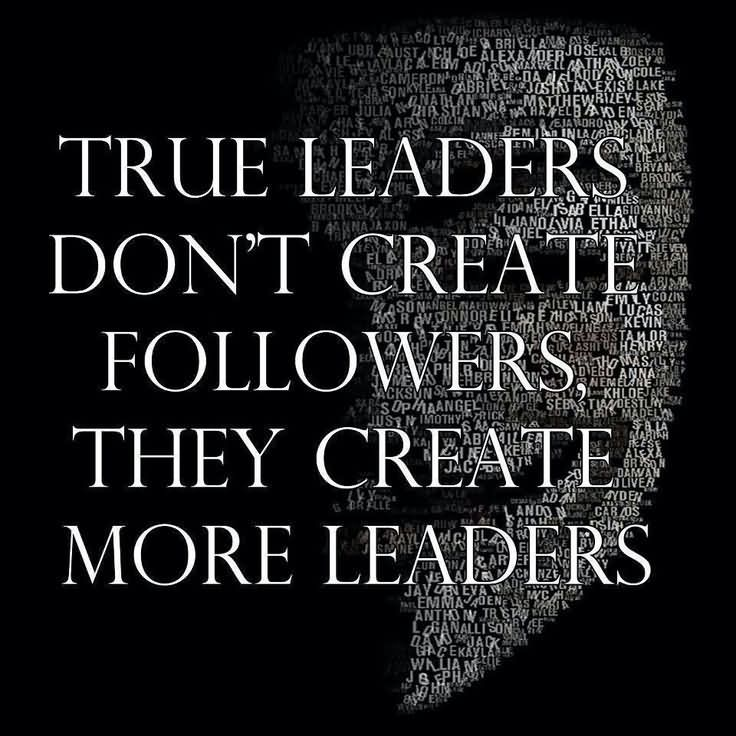 Leadership Quotes True Leaders Dont Caeate Followers They Create More Leaders