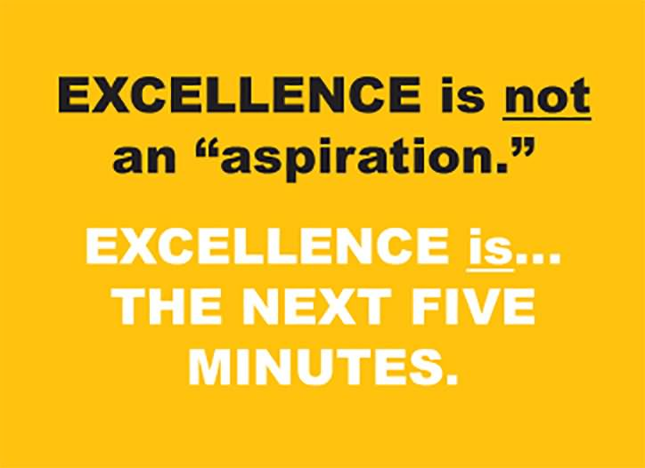 Leadership Sayings Excellence Is Not An Aspiration Excellence Is The Next Five Minutes