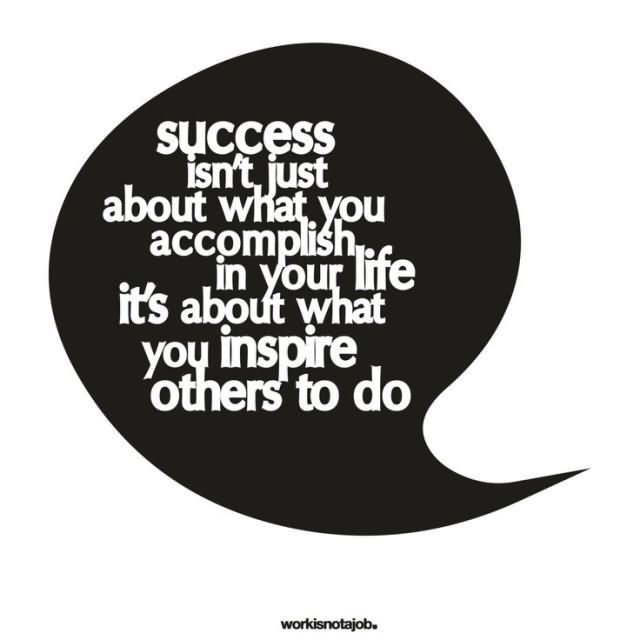 Leadership Sayings Success Isnt Just About What You Accomplsih In Your Life Its About What You Inspire Others To Do