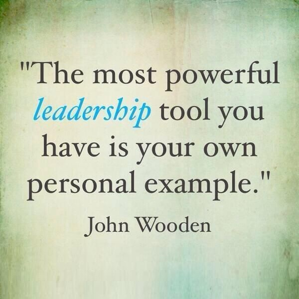 Leadership Sayings The Most Powerful Leadership Tool You Have Is Your Own Personal Example John Wooden